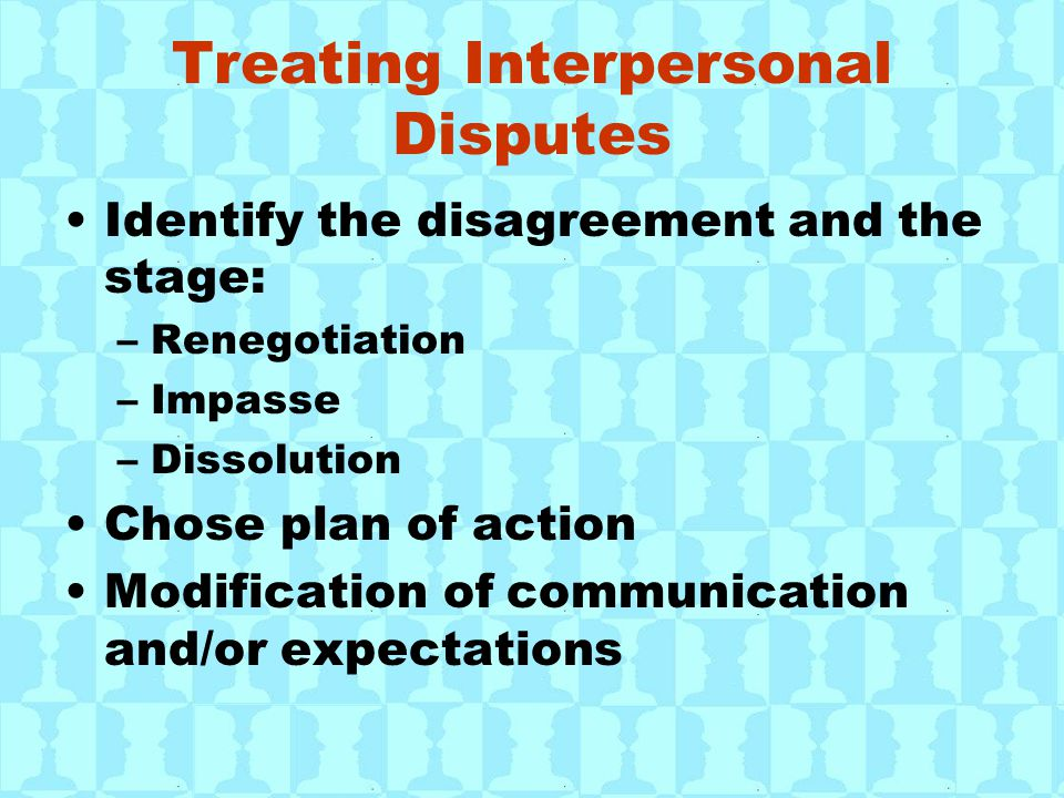 Treating Interpersonal Disputes Identify the disagreement and the stage: –Renegotiation –Impasse –Dissolution Chose plan of action Modification of communication and/or expectations