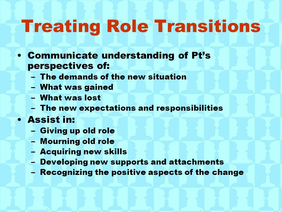 Treating Role Transitions Communicate understanding of Pt's perspectives of: –The demands of the new situation –What was gained –What was lost –The new expectations and responsibilities Assist in: –Giving up old role –Mourning old role –Acquiring new skills –Developing new supports and attachments –Recognizing the positive aspects of the change