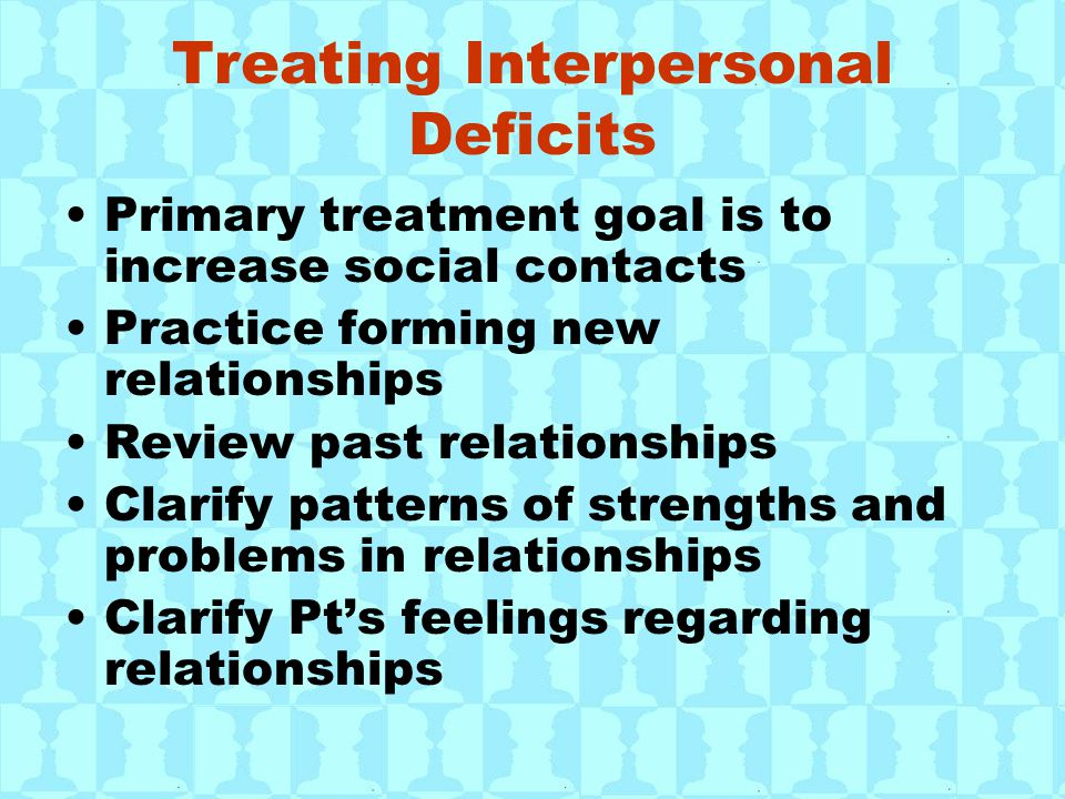 Treating Interpersonal Deficits Primary treatment goal is to increase social contacts Practice forming new relationships Review past relationships Clarify patterns of strengths and problems in relationships Clarify Pt's feelings regarding relationships