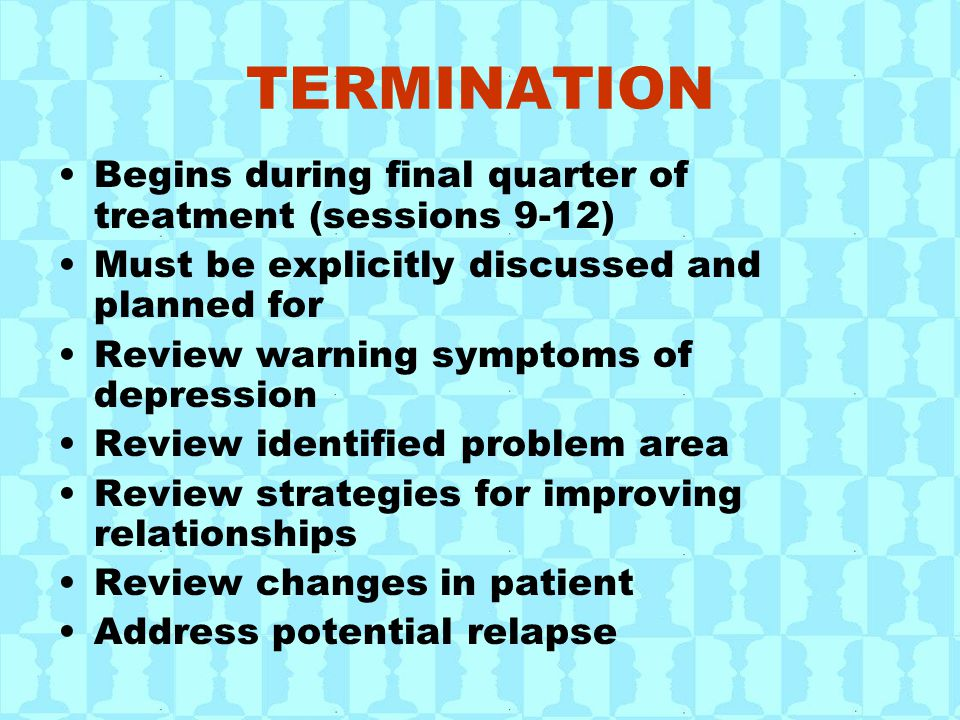 TERMINATION Begins during final quarter of treatment (sessions 9-12) Must be explicitly discussed and planned for Review warning symptoms of depression Review identified problem area Review strategies for improving relationships Review changes in patient Address potential relapse
