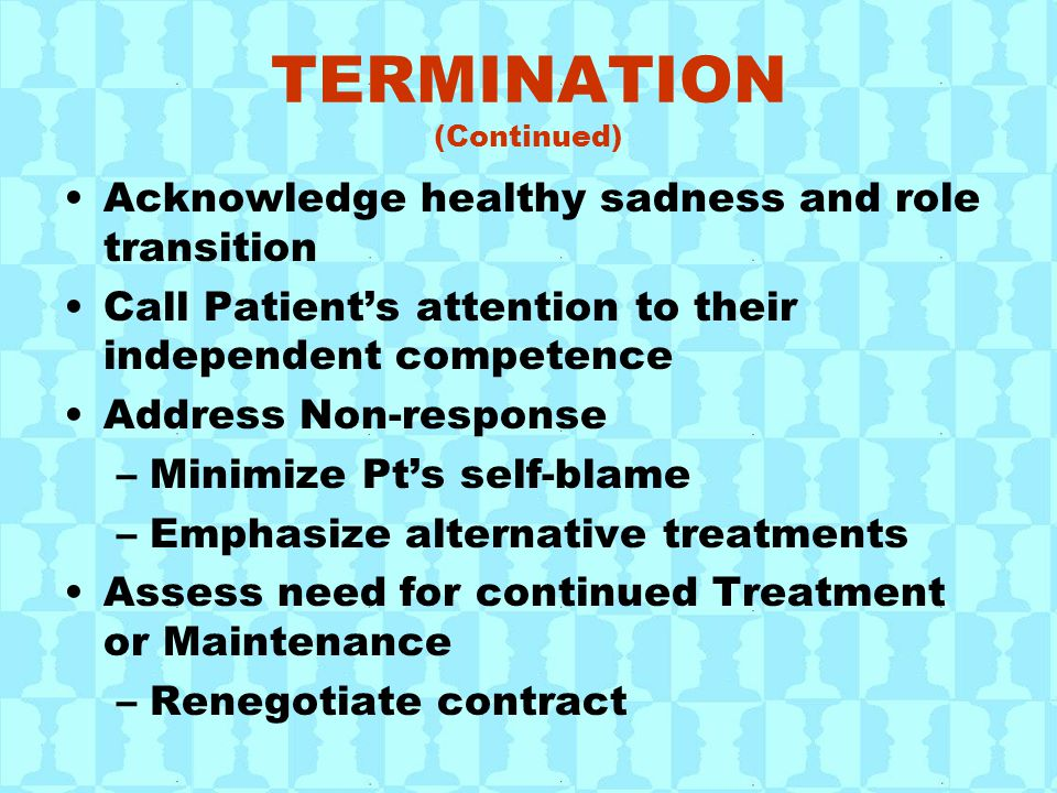 TERMINATION (Continued) Acknowledge healthy sadness and role transition Call Patient's attention to their independent competence Address Non-response –Minimize Pt's self-blame –Emphasize alternative treatments Assess need for continued Treatment or Maintenance –Renegotiate contract