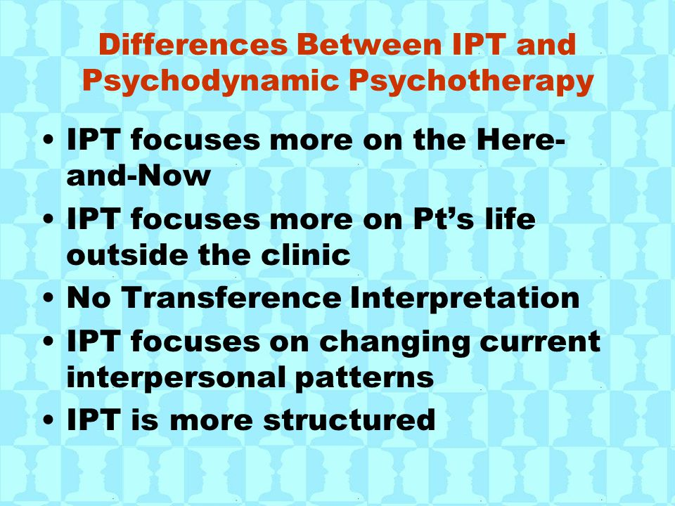Differences Between IPT and Psychodynamic Psychotherapy IPT focuses more on the Here- and-Now IPT focuses more on Pt's life outside the clinic No Transference Interpretation IPT focuses on changing current interpersonal patterns IPT is more structured