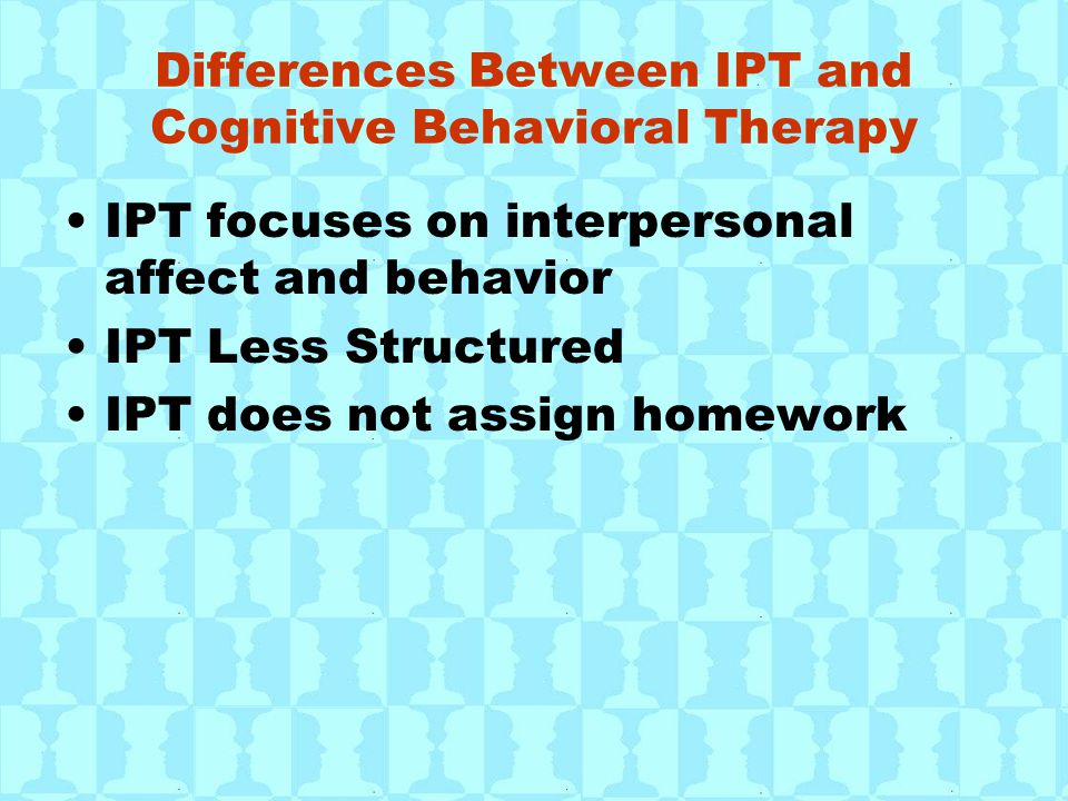 Differences Between IPT and Cognitive Behavioral Therapy IPT focuses on interpersonal affect and behavior IPT Less Structured IPT does not assign home