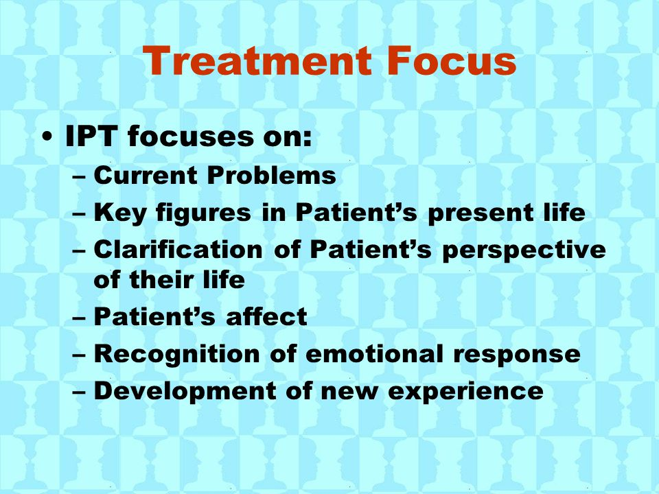 Treatment Focus IPT focuses on: –Current Problems –Key figures in Patient's present life –Clarification of Patient's perspective of their life –Patien