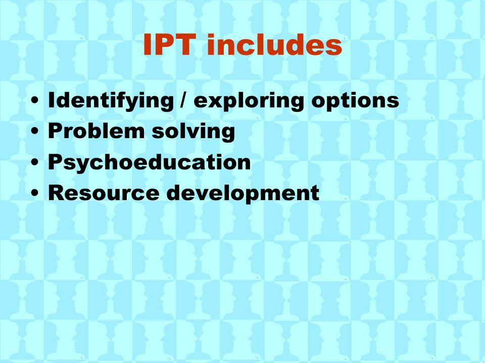 IPT includes Identifying / exploring options Problem solving Psychoeducation Resource development