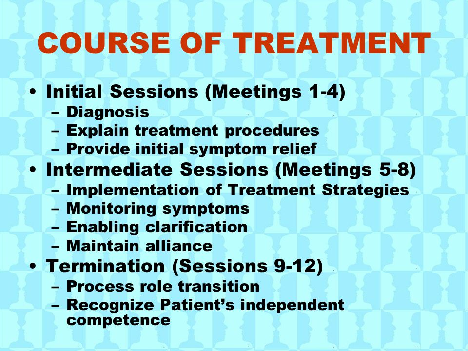 COURSE OF TREATMENT Initial Sessions (Meetings 1-4) –Diagnosis –Explain treatment procedures –Provide initial symptom relief Intermediate Sessions (Meetings 5-8) –Implementation of Treatment Strategies –Monitoring symptoms –Enabling clarification –Maintain alliance Termination (Sessions 9-12) –Process role transition –Recognize Patient's independent competence