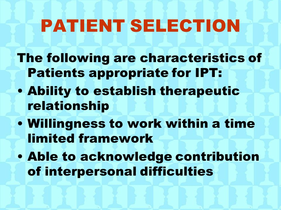 PATIENT SELECTION The following are characteristics of Patients appropriate for IPT: Ability to establish therapeutic relationship Willingness to work within a time limited framework Able to acknowledge contribution of interpersonal difficulties