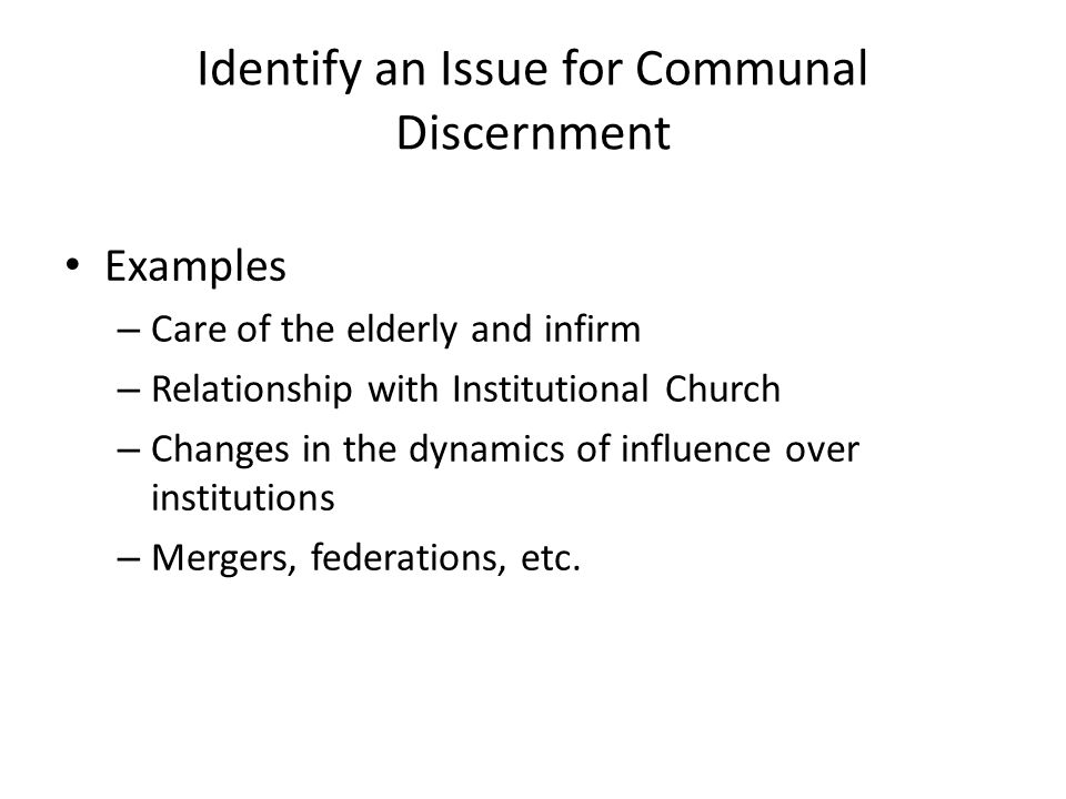 Identify an Issue for Communal Discernment Examples – Care of the elderly and infirm – Relationship with Institutional Church – Changes in the dynamics of influence over institutions – Mergers, federations, etc.