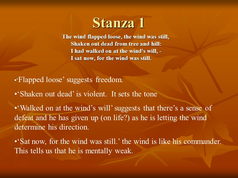 Stanza 1 The wind flapped loose, the wind was still, Shaken out dead from tree and hill: I had walked on at the wind s will, - I sat now, for the wind was still.