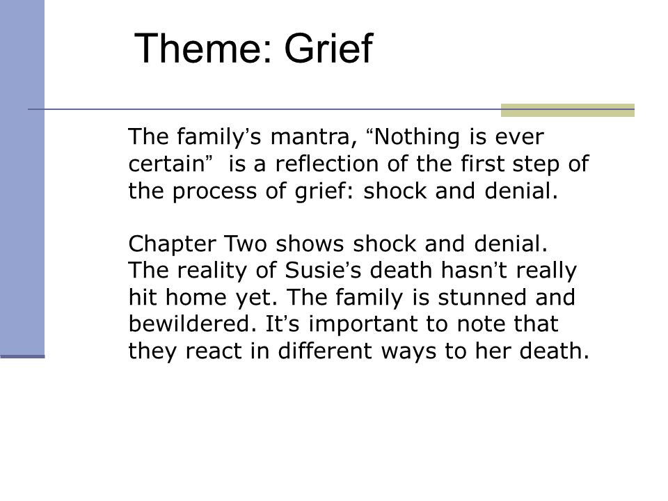 Theme: Grief The family ' s mantra, Nothing is ever certain is a reflection of the first step of the process of grief: shock and denial.