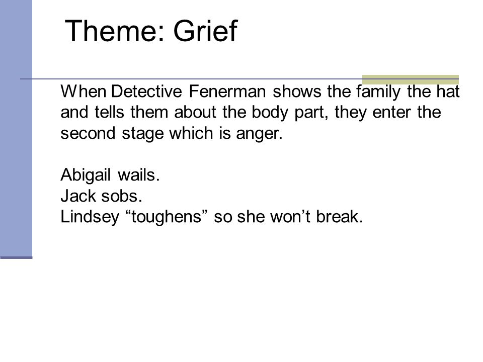 Theme: Grief When Detective Fenerman shows the family the hat and tells them about the body part, they enter the second stage which is anger.