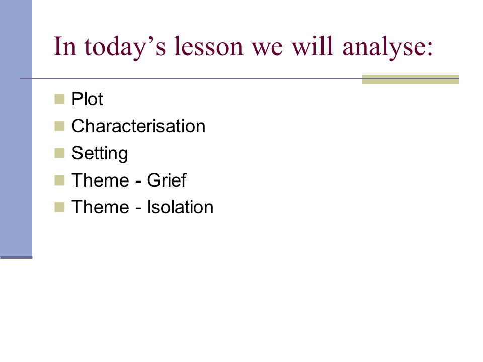 In today's lesson we will analyse: Plot Characterisation Setting Theme - Grief Theme - Isolation