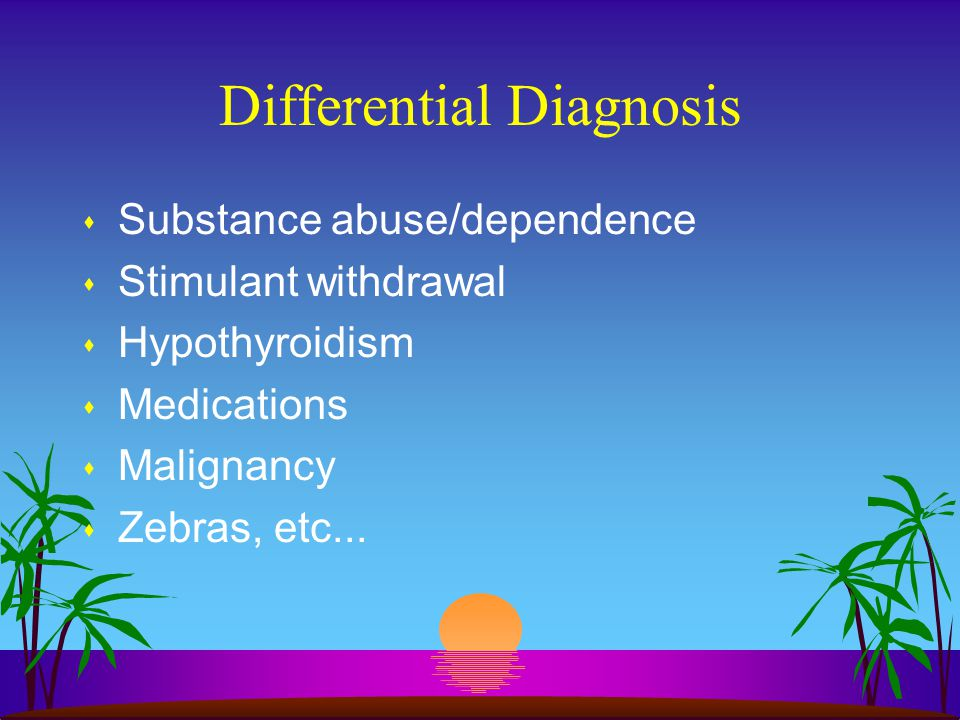 Differential Diagnosis s Substance abuse/dependence s Stimulant withdrawal s Hypothyroidism s Medications s Malignancy s Zebras, etc...