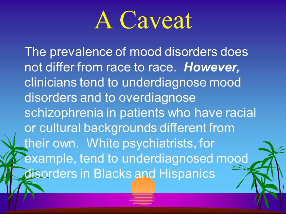 A Caveat The prevalence of mood disorders does not differ from race to race. However, clinicians tend to underdiagnose mood disorders and to overdiagn
