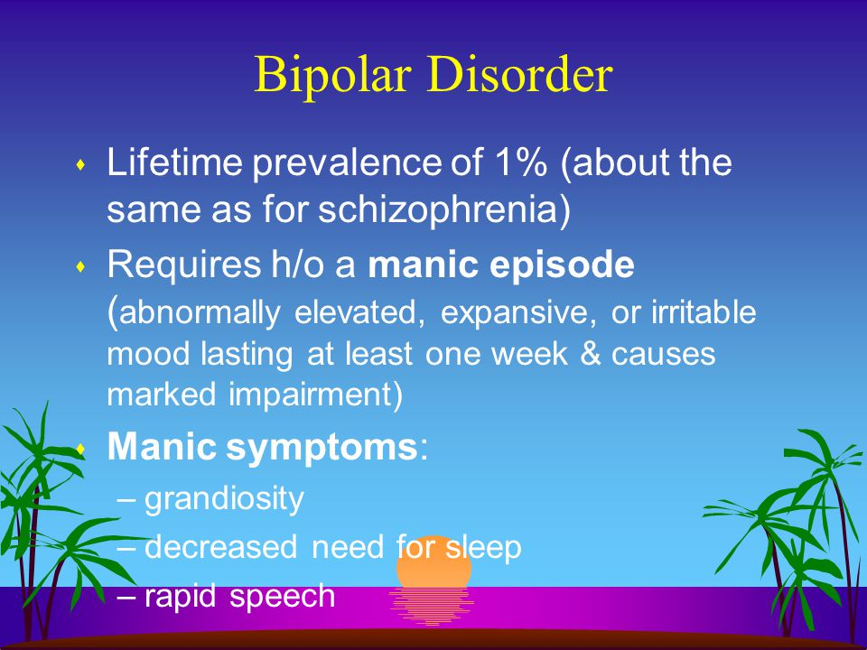 Bipolar Disorder s Lifetime prevalence of 1% (about the same as for schizophrenia) s Requires h/o a manic episode ( abnormally elevated, expansive, or