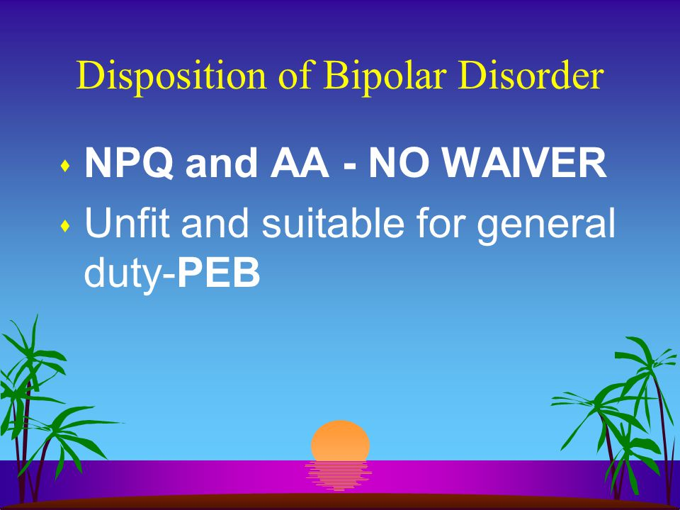 Disposition of Bipolar Disorder s NPQ and AA - NO WAIVER s Unfit and suitable for general duty-PEB