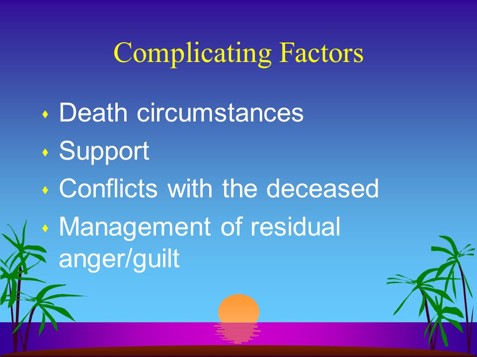 Complicating Factors s Death circumstances s Support s Conflicts with the deceased s Management of residual anger/guilt
