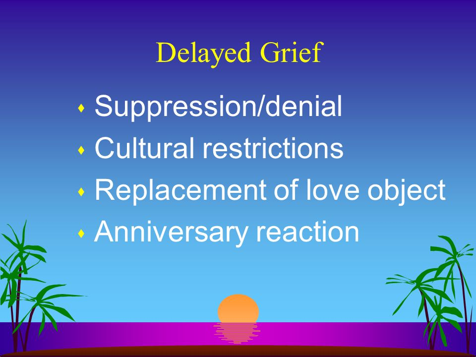 Delayed Grief s Suppression/denial s Cultural restrictions s Replacement of love object s Anniversary reaction