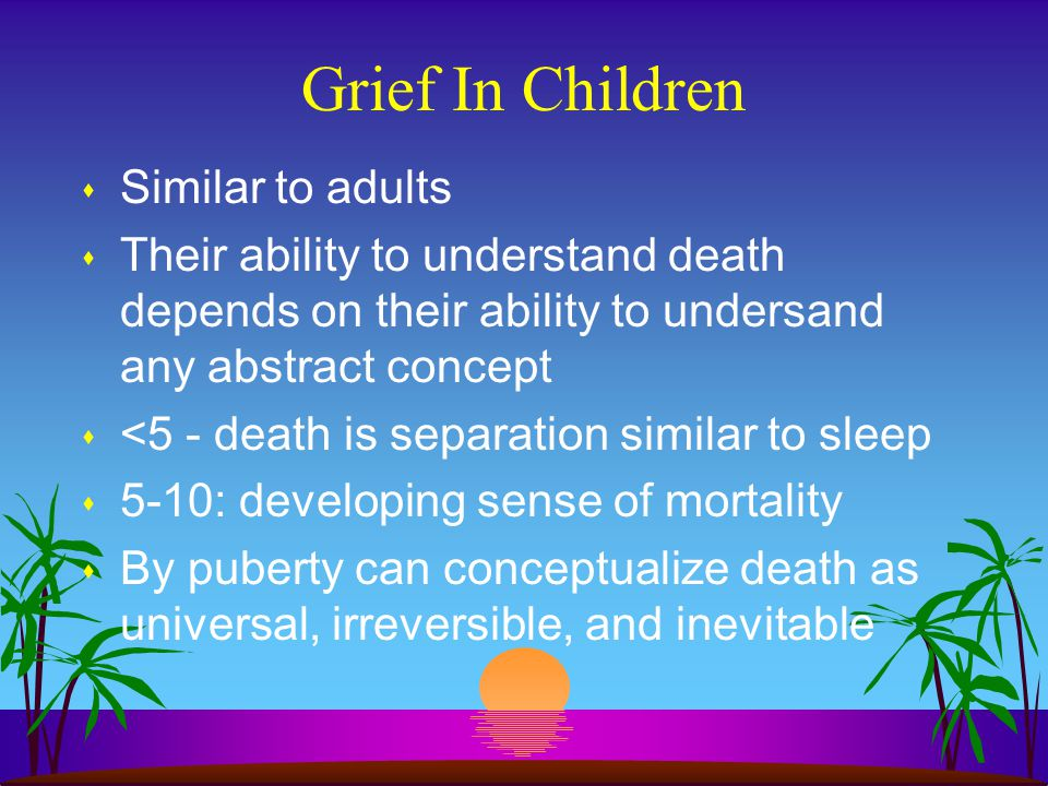 Grief In Children s Similar to adults s Their ability to understand death depends on their ability to undersand any abstract concept s <5 - death is s
