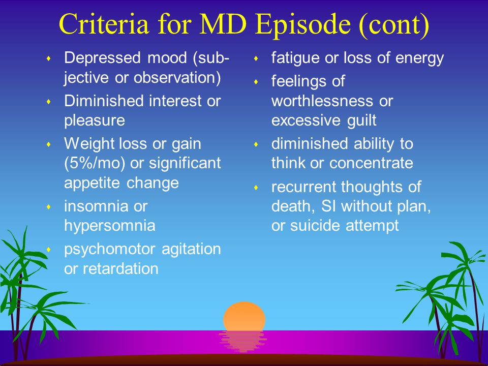 Criteria for MD Episode (cont) s Depressed mood (sub- jective or observation) s Diminished interest or pleasure s Weight loss or gain (5%/mo) or signi