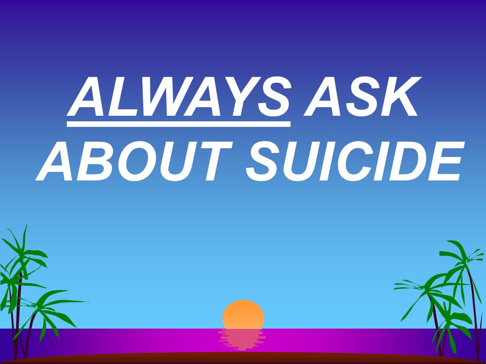 ALWAYS ASK ABOUT SUICIDE