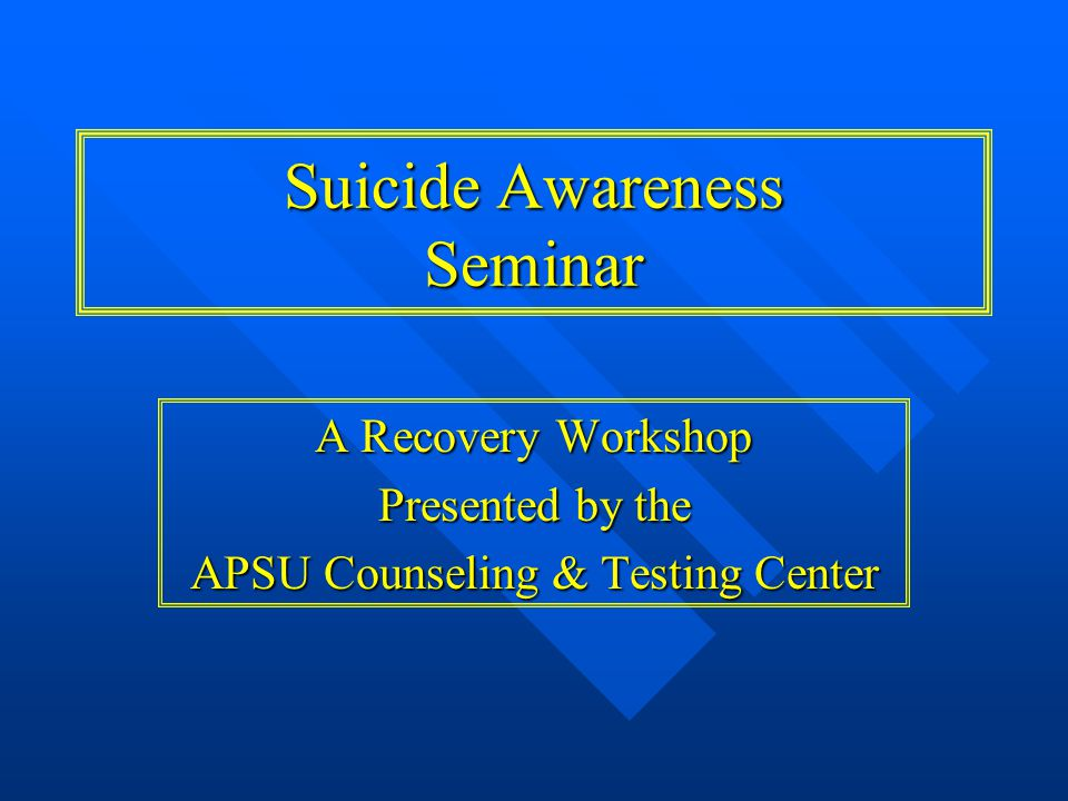 A Recovery Workshop Presented by the APSU Counseling & Testing Center Suicide Awareness Seminar
