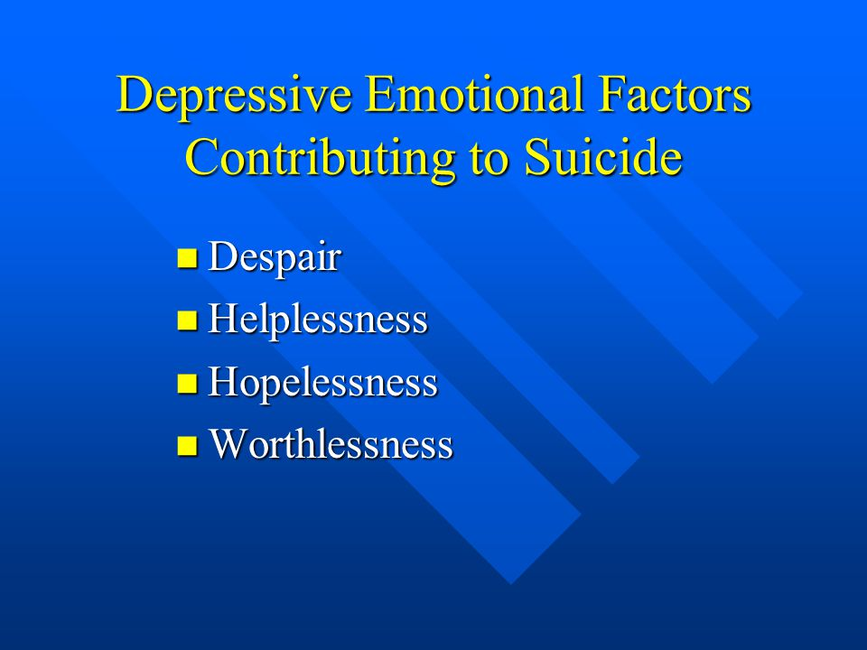 Depressive Emotional Factors Contributing to Suicide Despair Despair Helplessness Helplessness Hopelessness Hopelessness Worthlessness Worthlessness