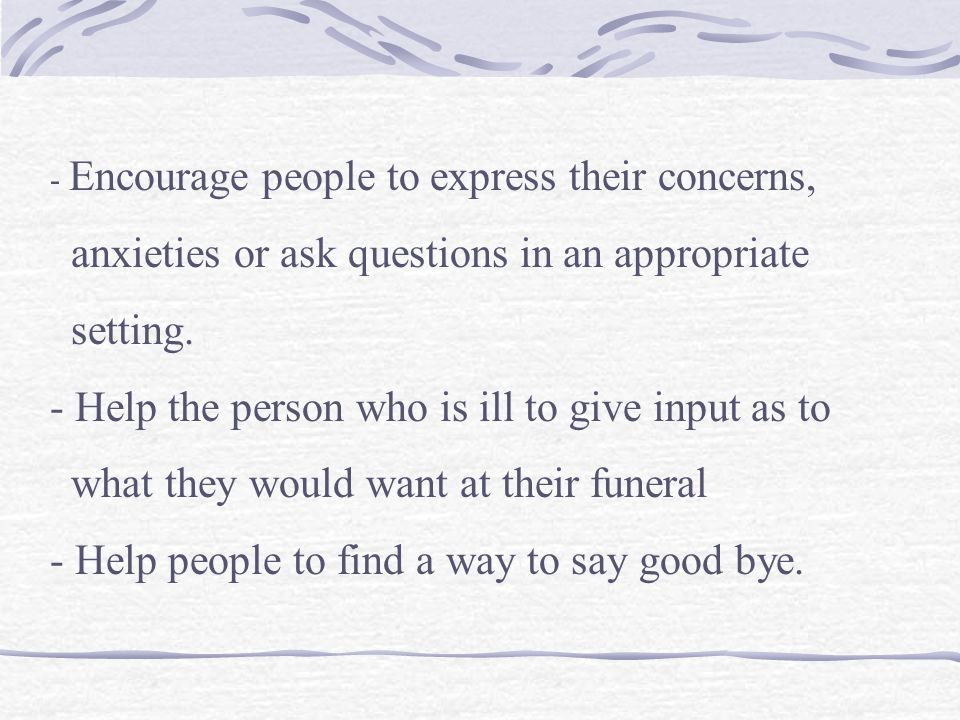 - Encourage people to express their concerns, anxieties or ask questions in an appropriate setting. - Help the person who is ill to give input as to w