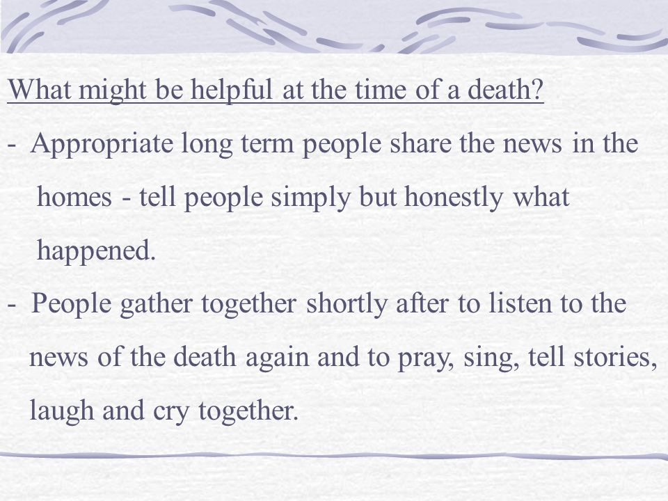 What might be helpful at the time of a death? - Appropriate long term people share the news in the homes - tell people simply but honestly what happen