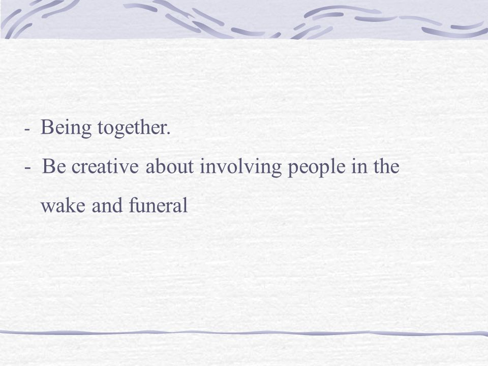 - Being together. - Be creative about involving people in the wake and funeral