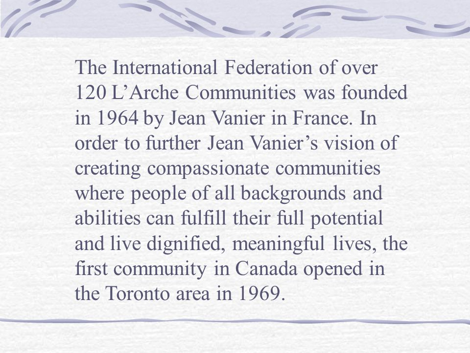 The International Federation of over 120 L'Arche Communities was founded in 1964 by Jean Vanier in France. In order to further Jean Vanier's vision of