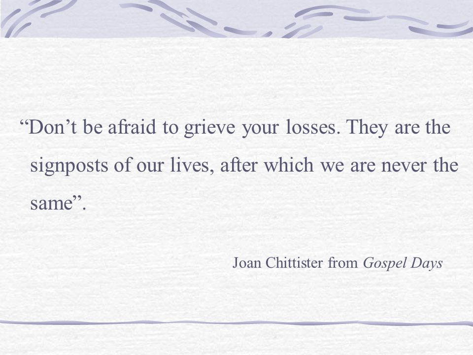 """Don't be afraid to grieve your losses. They are the signposts of our lives, after which we are never the same"". Joan Chittister from Gospel Days"
