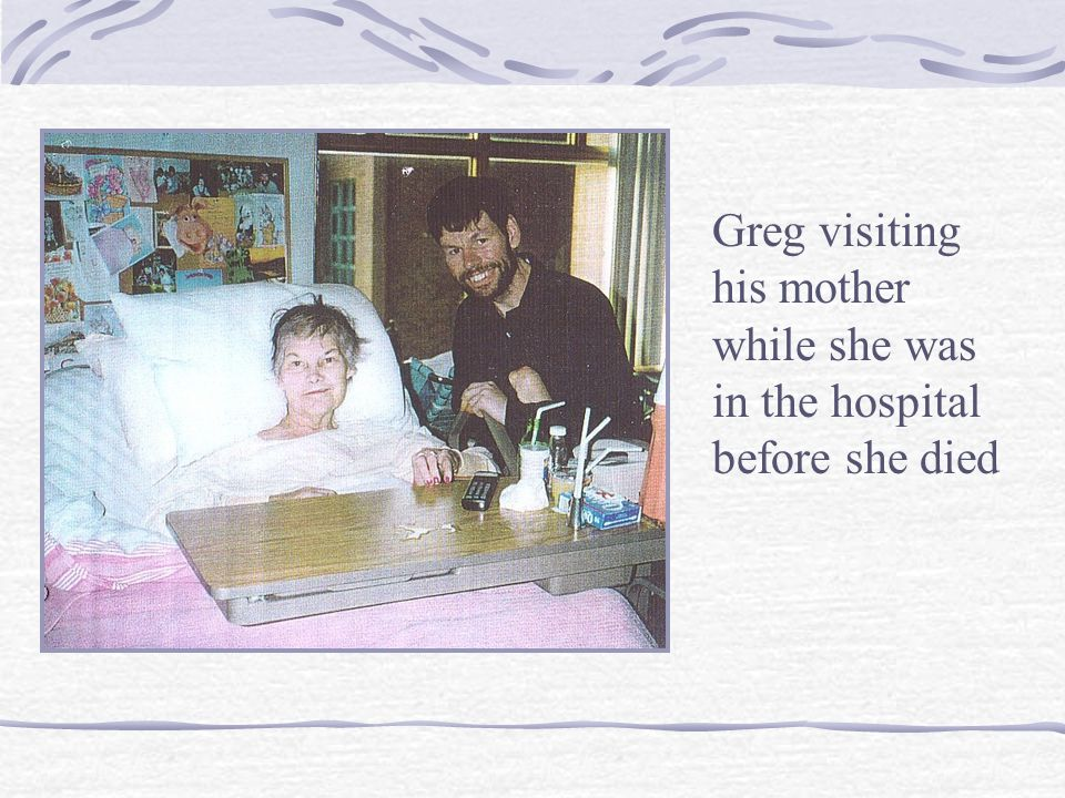 Greg visiting his mother while she was in the hospital before she died