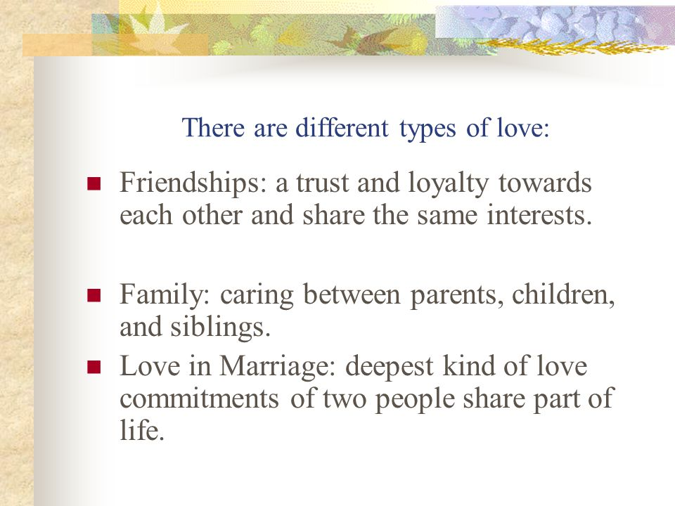 There are different types of love continued… Some types of love are not felt towards certain individuals.