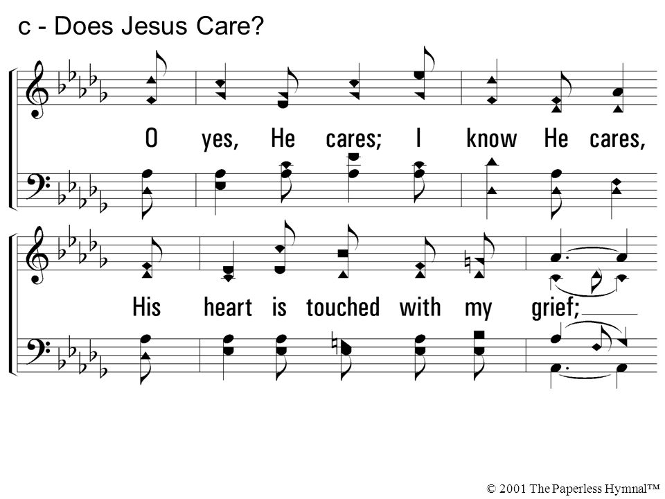 O yes, He cares; I know He cares, His heart is touched with my grief; When the days are weary, the long nights dreary, I know my Savior cares. c - Doe