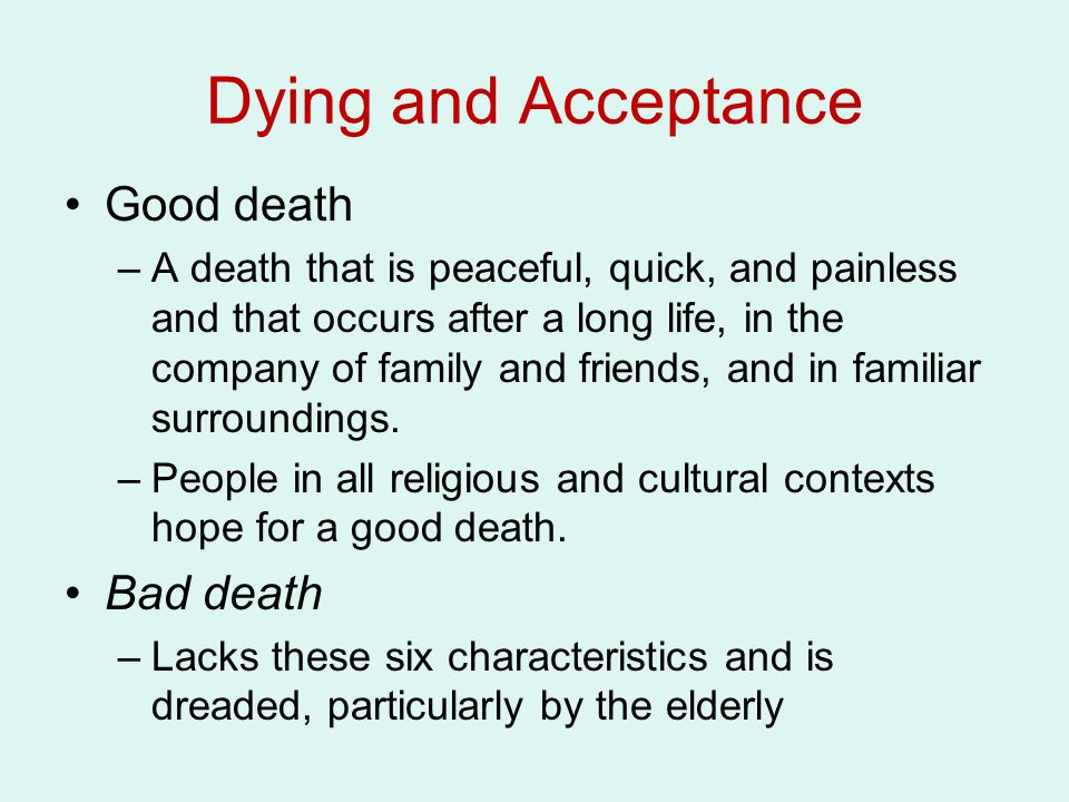 Dying and Acceptance Good death –A death that is peaceful, quick, and painless and that occurs after a long life, in the company of family and friends, and in familiar surroundings.