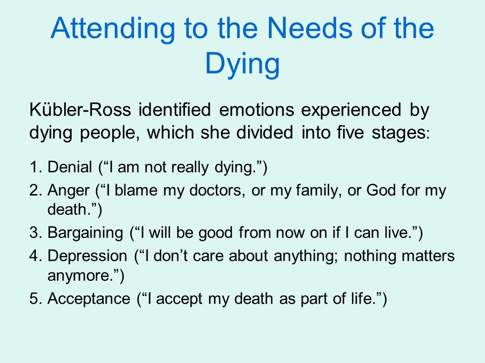 Attending to the Needs of the Dying Kübler-Ross identified emotions experienced by dying people, which she divided into five stages : 1.Denial ( I am not really dying. ) 2.Anger ( I blame my doctors, or my family, or God for my death. ) 3.Bargaining ( I will be good from now on if I can live. ) 4.Depression ( I don't care about anything; nothing matters anymore. ) 5.Acceptance ( I accept my death as part of life. )