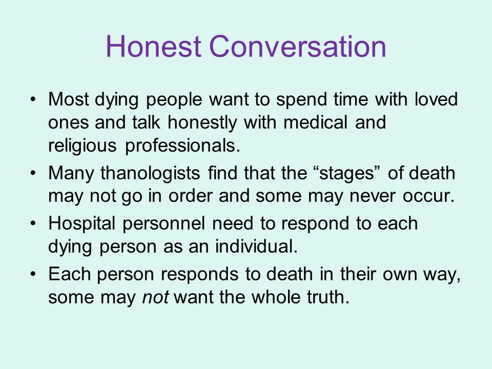 Honest Conversation Most dying people want to spend time with loved ones and talk honestly with medical and religious professionals. Many thanologists