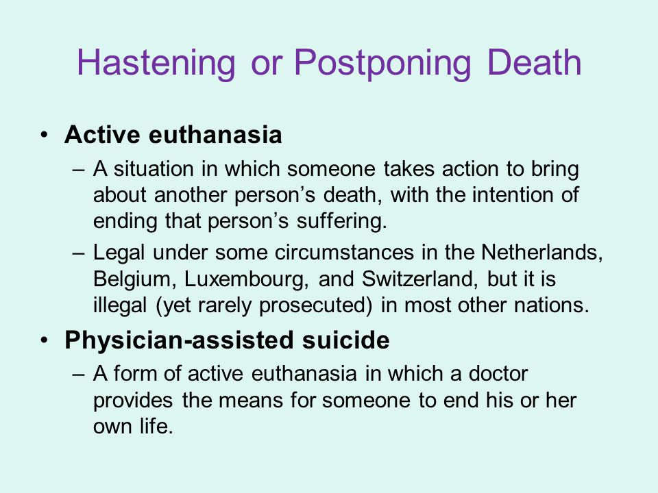 Hastening or Postponing Death Active euthanasia –A situation in which someone takes action to bring about another person's death, with the intention o