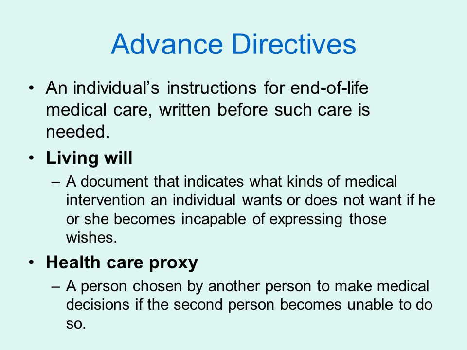 Advance Directives An individual's instructions for end-of-life medical care, written before such care is needed. Living will –A document that indicat