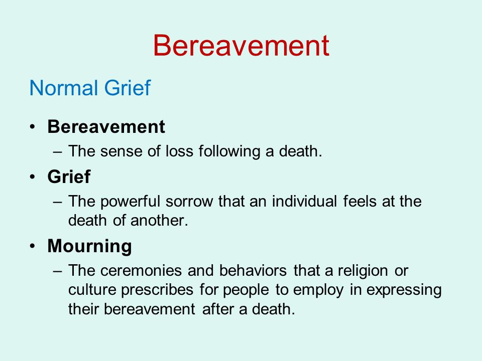 Bereavement Normal Grief Bereavement –The sense of loss following a death. Grief –The powerful sorrow that an individual feels at the death of another