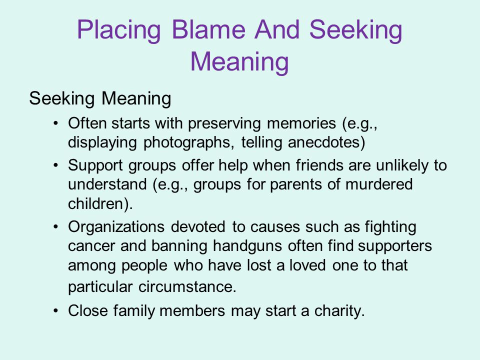 Placing Blame And Seeking Meaning Seeking Meaning Often starts with preserving memories (e.g., displaying photographs, telling anecdotes) Support grou