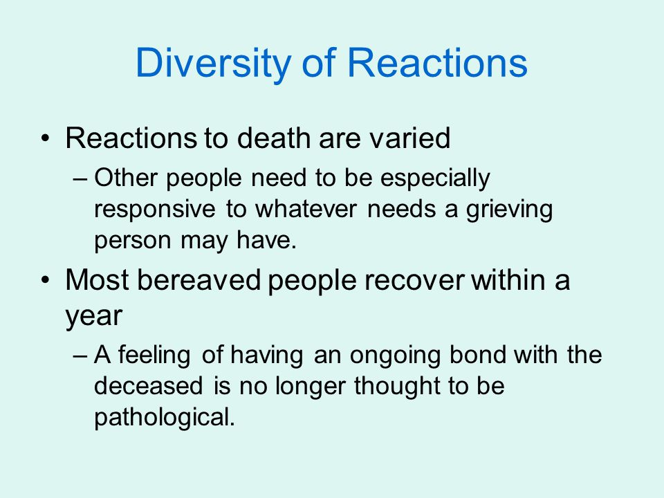 Diversity of Reactions Reactions to death are varied –Other people need to be especially responsive to whatever needs a grieving person may have.