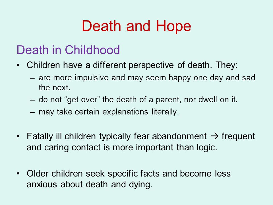 "Death in Childhood Children have a different perspective of death. They: –are more impulsive and may seem happy one day and sad the next. –do not ""get"