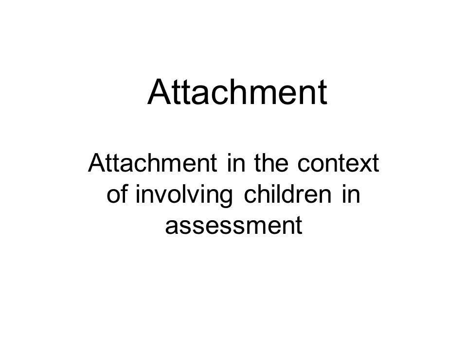 Attachment Attachment in the context of involving children in assessment