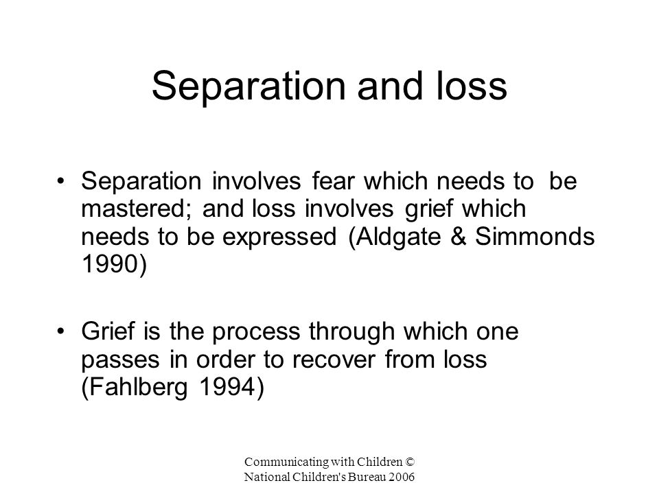Communicating with Children © National Children s Bureau 2006 Separation and loss Separation involves fear which needs to be mastered; and loss involves grief which needs to be expressed (Aldgate & Simmonds 1990) Grief is the process through which one passes in order to recover from loss (Fahlberg 1994)