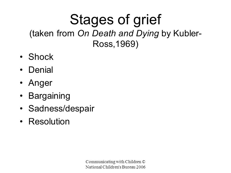 Communicating with Children © National Children s Bureau 2006 Stages of grief (taken from On Death and Dying by Kubler- Ross,1969) Shock Denial Anger Bargaining Sadness/despair Resolution