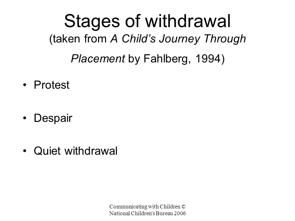 Communicating with Children © National Children s Bureau 2006 Stages of withdrawal (taken from A Child's Journey Through Placement by Fahlberg, 1994) Protest Despair Quiet withdrawal