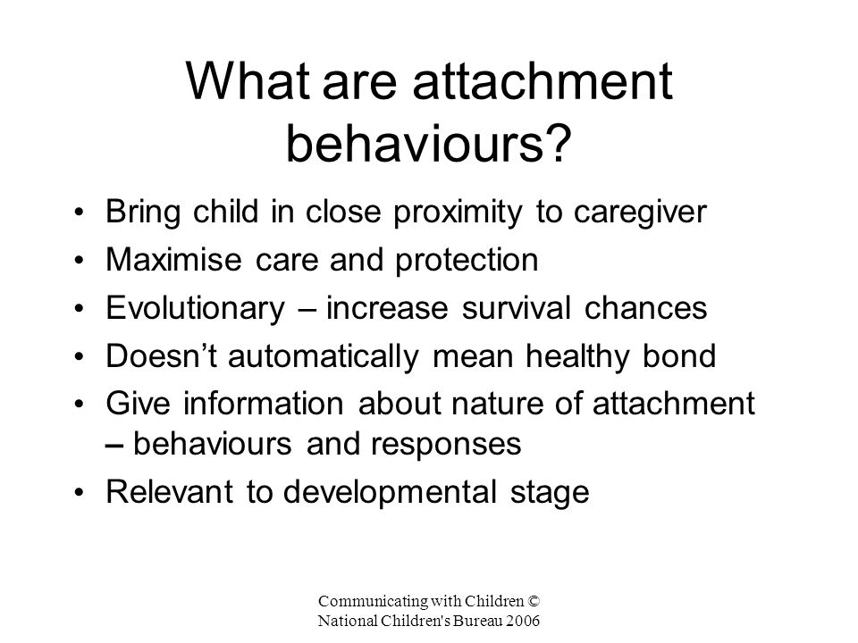 Communicating with Children © National Children s Bureau 2006 What are attachment behaviours.