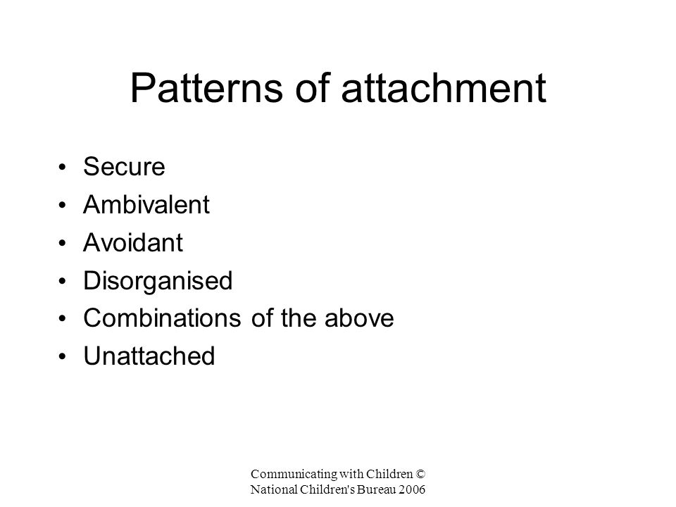 Communicating with Children © National Children s Bureau 2006 Patterns of attachment Secure Ambivalent Avoidant Disorganised Combinations of the above Unattached
